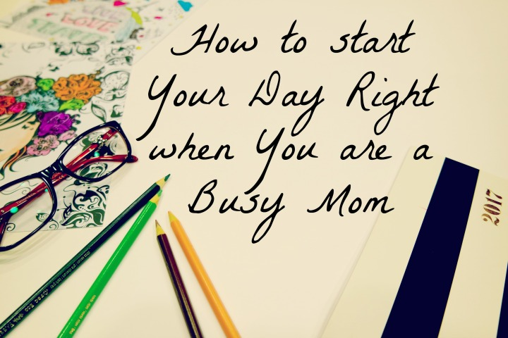 How to start Your Day Right when You are a Busy Mom